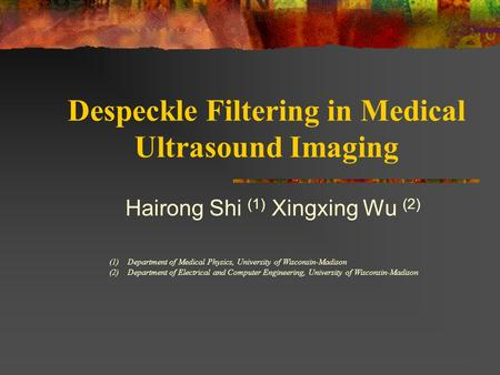 Despeckle Filtering in Medical Ultrasound Imaging Hairong Shi (1) Xingxing Wu (2) (1) Department of Medical Physics, University of Wisconsin-Madison (2)