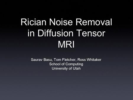 Rician Noise Removal in Diffusion Tensor MRI Saurav Basu, Tom Fletcher, Ross Whitaker School of Computing University of Utah.