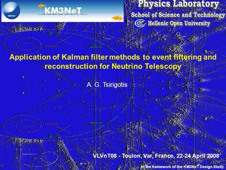Application of Kalman filter methods to event filtering and reconstruction for Neutrino Telescopy A. G. Tsirigotis In the framework of the KM3NeT Design.