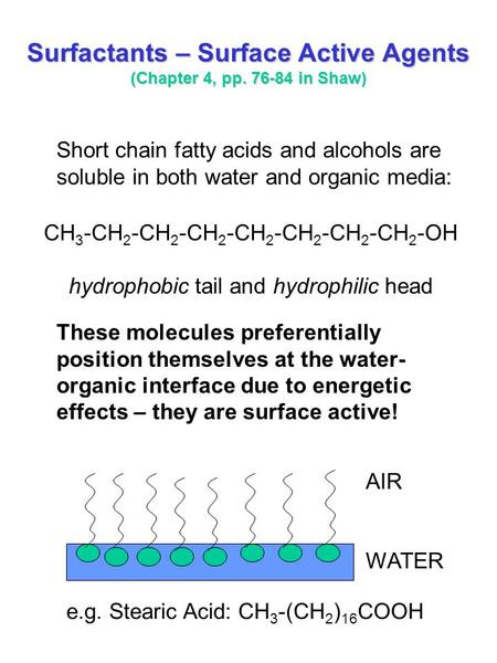 Surfactants – Surface Active Agents (Chapter 4, pp. 76-84 in Shaw) Short chain fatty acids and alcohols are soluble in both water and organic media: These.