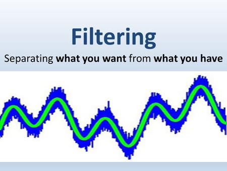 Filtering Separating what you want from what you have.