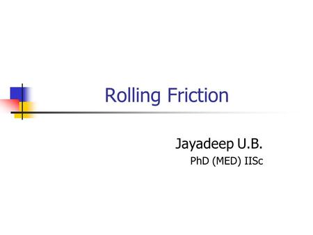 "Rolling Friction Jayadeep U.B. PhD (MED) IISc. 26-Oct-20102 Outline Introduction Case Studies I.""Free"" or ""Inertial"" Rolling II.Accelerated Rolling III.Rolling."