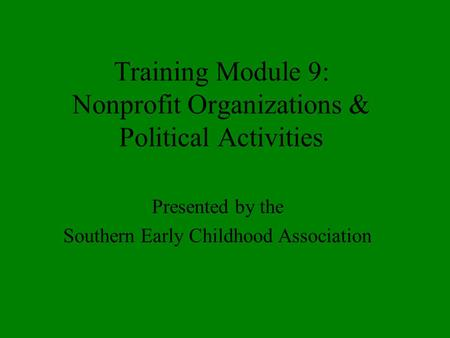 Training Module 9: Nonprofit Organizations & Political Activities Presented by the Southern Early Childhood Association.