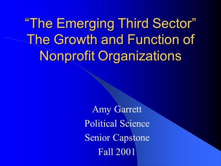 """The Emerging Third Sector"" The Growth and Function of Nonprofit Organizations Amy Garrett Political Science Senior Capstone Fall 2001."