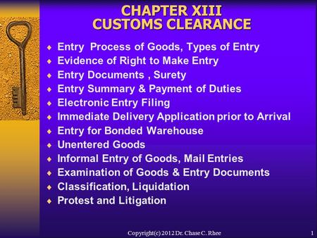 1 CHAPTER XIII CUSTOMS CLEARANCE  Entry Process of Goods, Types of Entry  Evidence of Right to Make Entry  Entry Documents, Surety  Entry Summary &