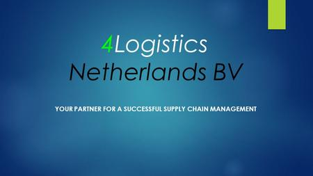 4Logistics Netherlands BV YOUR PARTNER FOR A SUCCESSFUL SUPPLY CHAIN MANAGEMENT.