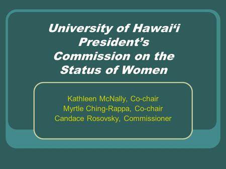 University of Hawai'i President's Commission on the Status of Women Kathleen McNally, Co-chair Myrtle Ching-Rappa, Co-chair Candace Rosovsky, Commissioner.