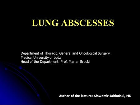 LUNG ABSCESSES Department of Thoracic, General and Oncological Surgery Medical University of Lodz Head of the Department: Prof. Marian Brocki Szanowni.