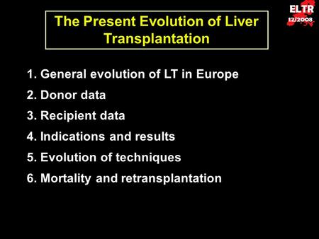 ELTR 12/2008 The Present Evolution of Liver Transplantation 1. General evolution of LT in Europe 2. Donor data 3. Recipient data 4. Indications and results.