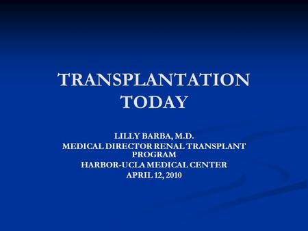 TRANSPLANTATION TODAY LILLY BARBA, M.D. MEDICAL DIRECTOR RENAL TRANSPLANT PROGRAM HARBOR-UCLA MEDICAL CENTER APRIL 12, 2010.