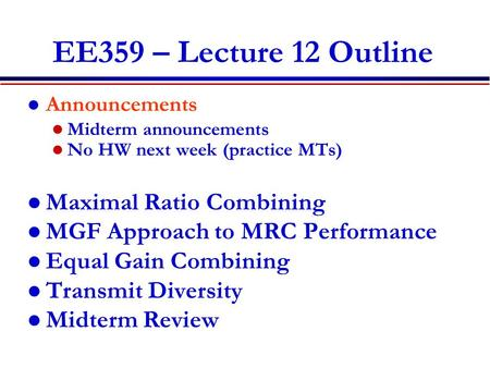 EE359 – Lecture 12 Outline Announcements Midterm announcements No HW next week (practice MTs) Maximal Ratio Combining MGF Approach to MRC Performance Equal.