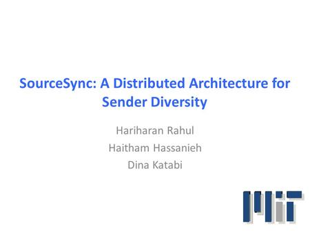 SourceSync: A Distributed Architecture for Sender Diversity Hariharan Rahul Haitham Hassanieh Dina Katabi.
