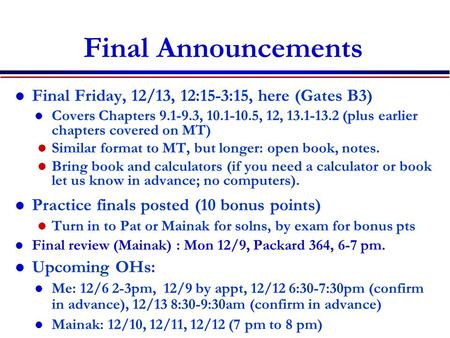 Final Announcements Final Friday, 12/13, 12:15-3:15, here (Gates B3) l Covers Chapters 9.1-9.3, 10.1-10.5, 12, 13.1-13.2 (plus earlier chapters covered.