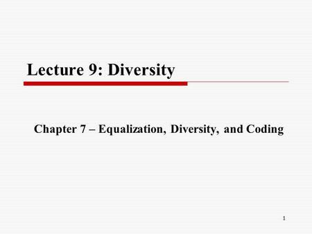 1 Lecture 9: Diversity Chapter 7 – Equalization, Diversity, and Coding.