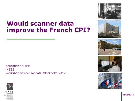 Sébastien FAIVRE INSEE Workshop on scanner data, Stockholm, 2012 08/06/2012 Would scanner data improve the French CPI?