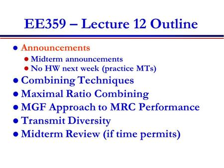EE359 – Lecture 12 Outline Announcements Midterm announcements No HW next week (practice MTs) Combining Techniques Maximal Ratio Combining MGF Approach.