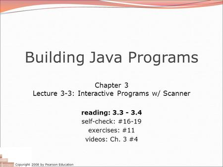 Copyright 2008 by Pearson Education Building Java Programs Chapter 3 Lecture 3-3: Interactive Programs w/ Scanner reading: 3.3 - 3.4 self-check: #16-19.