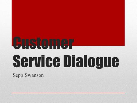 Customer Service Dialogue Sepp Swanson. Types of Customers Argumentative Guideline—Asking simple, polite questions with options keeps most situations.