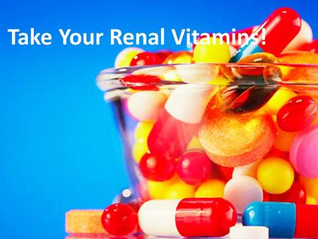 Take Your Renal Vitamins!. Why Renal Vitamins? Some vitamins are dialyzed out during treatment You may not be getting enough because you are avoiding.
