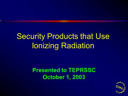 Presented to TEPRSSC October 1, 2003 Security Products that Use Ionizing Radiation.