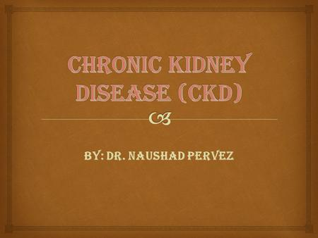 BY: DR. NAUSHAD PERVEZ.  Chronic Kidney Disease (CKD)