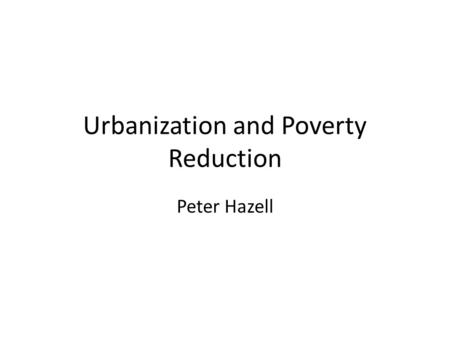 Urbanization and Poverty Reduction Peter Hazell. Introduction In 2008 the World Bank published its World Development Report 2008: Agriculture for Development.
