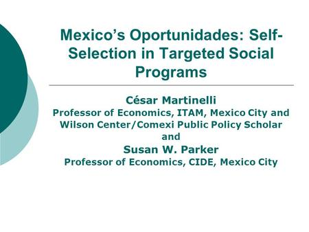 Mexico's Oportunidades: Self- Selection in Targeted Social Programs César Martinelli Professor of Economics, ITAM, Mexico City and Wilson Center/Comexi.