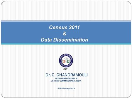 Census 2011 & Data Dissemination Dr. C. CHANDRAMOULI REGISTRAR GENERAL & CENSUS COMMISSIONER, INDIA 29 th February 2012.