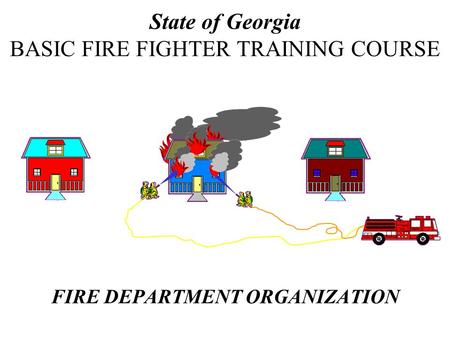 FIRE DEPARTMENT ORGANIZATION State of Georgia BASIC FIRE FIGHTER TRAINING COURSE.
