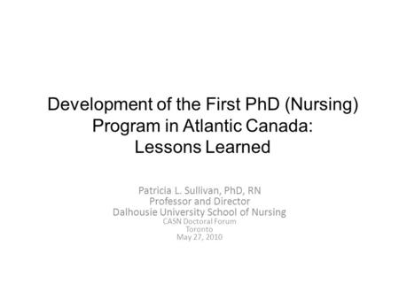 Development of the First PhD (Nursing) Program in Atlantic Canada: Lessons Learned Patricia L. Sullivan, PhD, RN Professor and Director Dalhousie University.