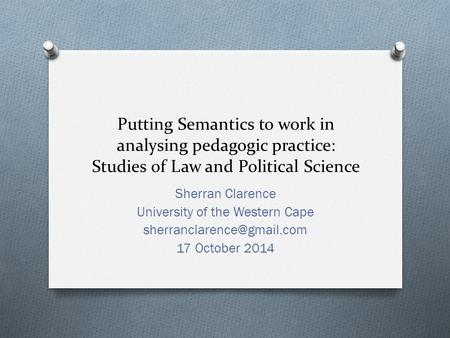 Putting Semantics to work in analysing pedagogic practice: Studies of Law and Political Science Sherran Clarence University of the Western Cape