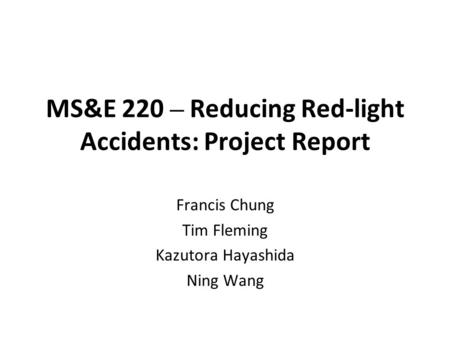 MS&E 220 – Reducing Red-light Accidents: Project Report Francis Chung Tim Fleming Kazutora Hayashida Ning Wang.