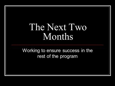 The Next Two Months Working to ensure success in the rest of the program.