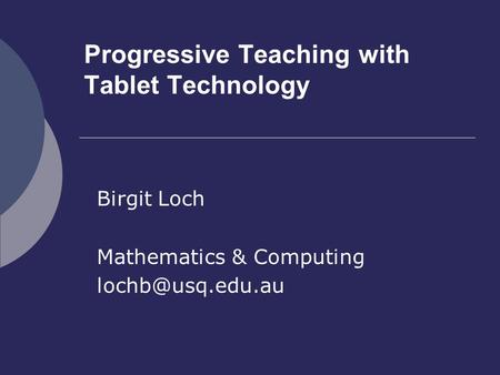 Progressive Teaching with Tablet Technology Birgit Loch Mathematics & Computing