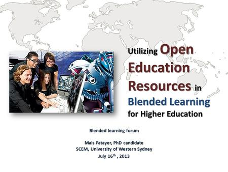 Utilizing Open Education Resources in Blended Learning for Higher Education Blended learning forum Mais Fatayer, PhD candidate SCEM, University of Western.