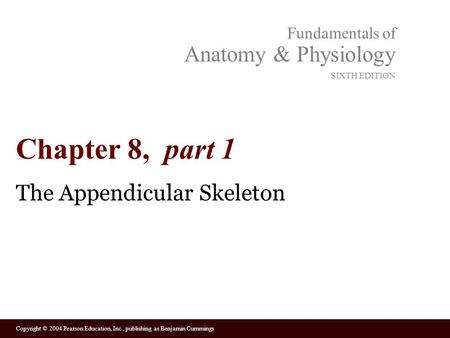 Copyright © 2004 Pearson Education, Inc., publishing as Benjamin Cummings Fundamentals of Anatomy & Physiology SIXTH EDITION Chapter 8, part 1 The Appendicular.