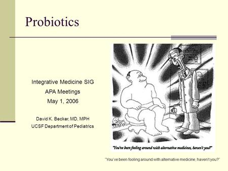 "Probiotics Integrative Medicine SIG APA Meetings May 1, 2006 David K. Becker, MD, MPH UCSF Department of Pediatrics ""You've been fooling around with alternative."