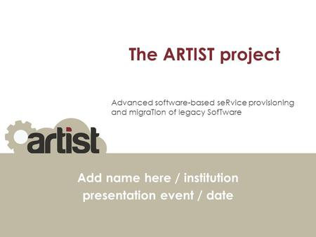 The ARTIST project Add name here / institution presentation event / date Advanced software-based seRvice provisioning and migraTIon of legacy SofTware.