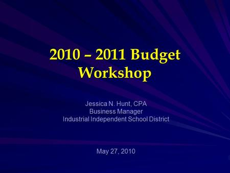 2010 – 2011 Budget Workshop Jessica N. Hunt, CPA Business Manager Industrial Independent School District May 27, 2010.