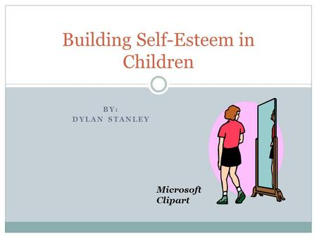 BY: DYLAN STANLEY Building Self-Esteem in Children Microsoft Clipart.
