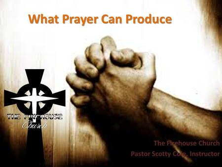 What Prayer Can Produce The Firehouse Church Pastor Scotty Cole, Instructor.