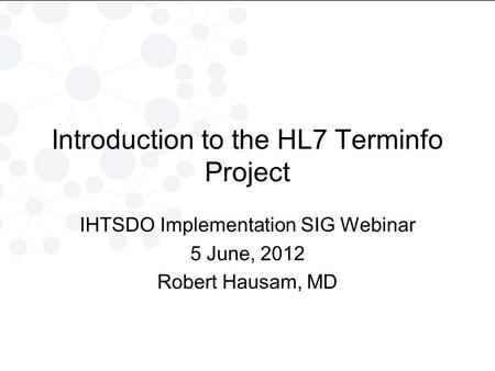 Introduction to the HL7 Terminfo Project IHTSDO Implementation SIG Webinar 5 June, 2012 Robert Hausam, MD.