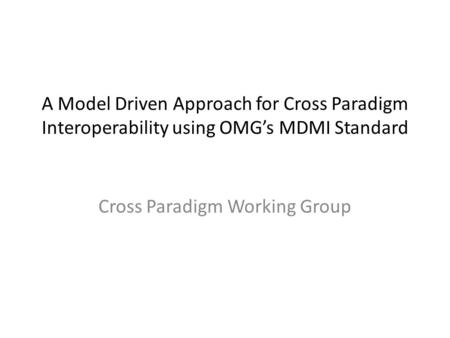 A Model Driven Approach for Cross Paradigm Interoperability using OMG's MDMI Standard Cross Paradigm Working Group.