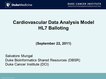 All Rights Reserved, Duke Medicine 2007 Cardiovascular Data Analysis Model HL7 Balloting (September 22, 2011) Salvatore Mungal Duke Bioinformatics Shared.