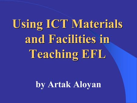 Using ICT Materials and Facilities in Teaching EFL by Artak Aloyan.