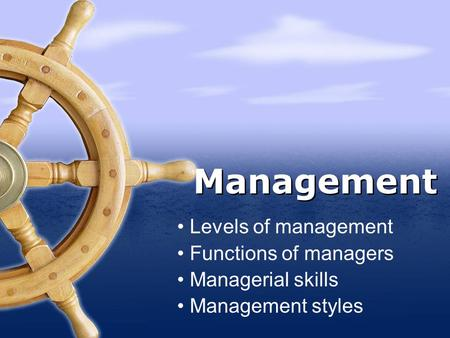 Levels of management Functions of managers Managerial skills Management styles Management.