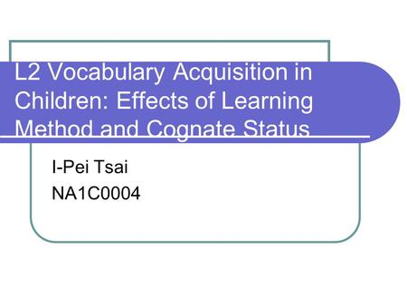 L2 Vocabulary Acquisition in Children: Effects of Learning Method and Cognate Status I-Pei Tsai NA1C0004.