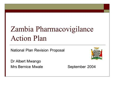 Zambia Pharmacovigilance Action Plan National Plan Revision Proposal Dr Albert Mwango Mrs Bernice MwaleSeptember 2004.