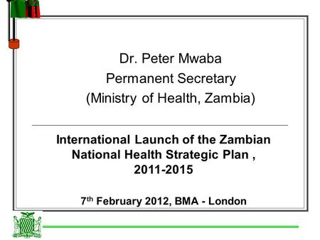Dr. Peter Mwaba Permanent Secretary (Ministry of Health, Zambia) International Launch of the Zambian National Health Strategic Plan, 2011-2015 7 th February.