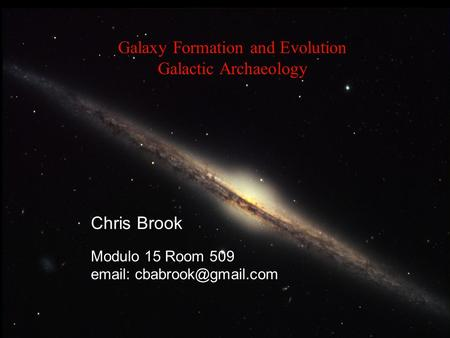 Galaxy Formation and Evolution Galactic Archaeology Chris Brook Modulo 15 Room 509